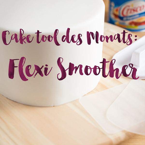 Cake Tool des Monats: Der Flexi Smoother